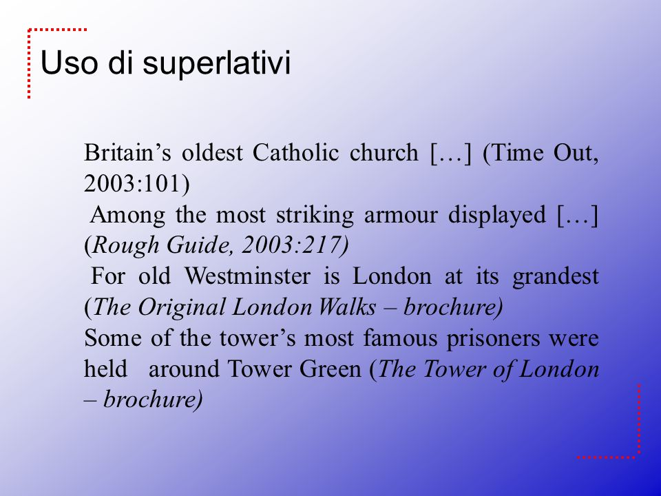Uso di superlativi Britain's oldest Catholic church […] (Time Out, 2003:101) Among the most striking armour displayed […] (Rough Guide, 2003:217)